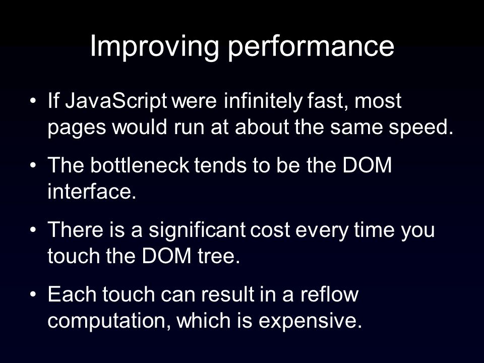 Improving performance If JavaScript were infinitely fast, most pages would run at about the same speed. The bottleneck tends to be the DOM interface.