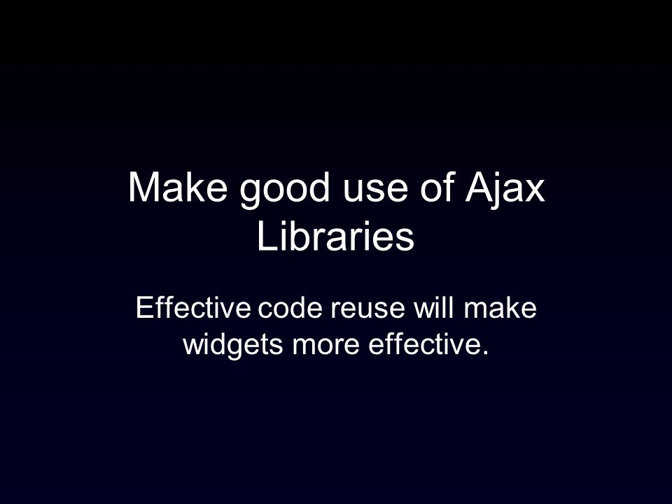 Make good use of Ajax Libraries Effective code reuse will make widgets more effective.