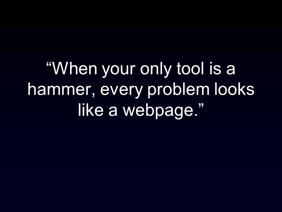 When your only tool is a hammer, every problem looks like a webpage.