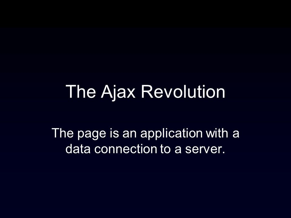 The Ajax Revolution The page is an application with a data connection to a server.