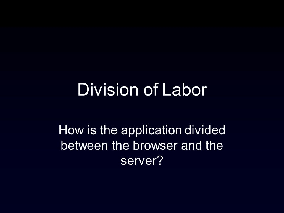 Division of Labor How is the application divided between the browser and the server?