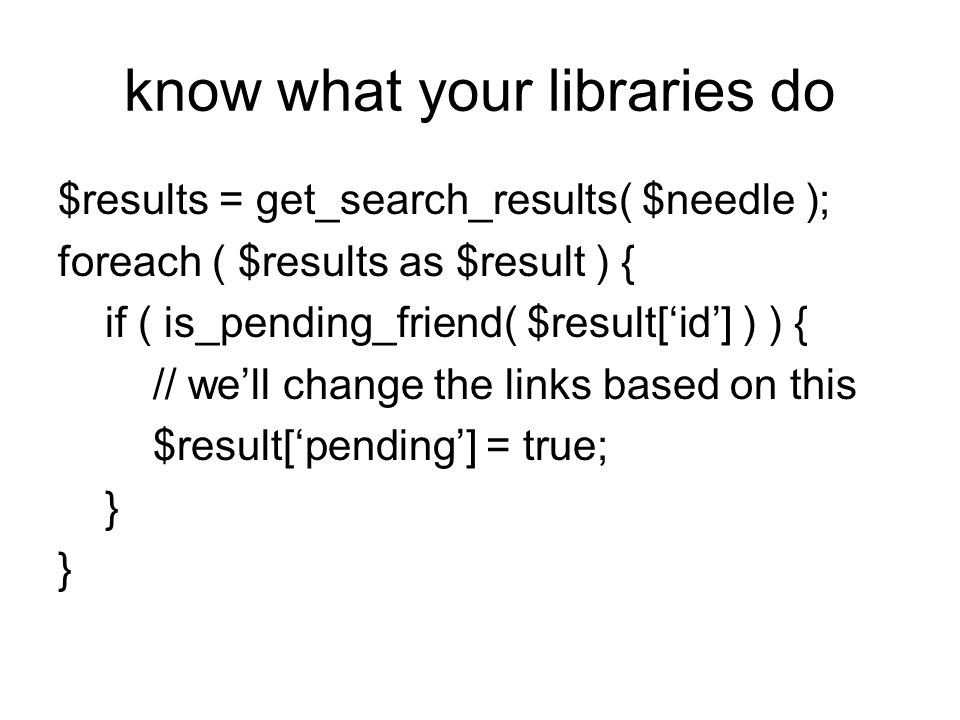know what your libraries do $results = get_search_results( $needle ); foreach ( $results as $result ) { if ( is_pending_friend( $result[id] ) ) { // w