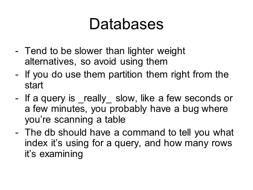 Databases -Tend to be slower than lighter weight alternatives, so avoid using them -If you do use them partition them right from the start -If a query is _really_ slow, like a few seconds or a few minutes, you probably have a bug where youre scanning a table -The db should have a command to tell you what index its using for a query, and how many rows its examining