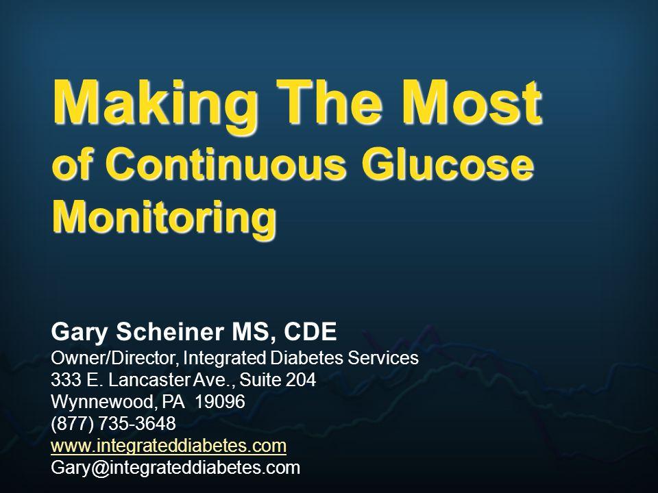 Making The Most of Continuous Glucose Monitoring Gary Scheiner MS, CDE Owner/Director, Integrated Diabetes Services 333 E. Lancaster Ave., Suite 204 W