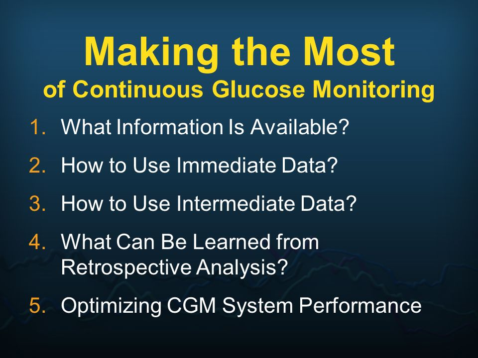 Making the Most of Continuous Glucose Monitoring 1.What Information Is Available? 2.How to Use Immediate Data? 3.How to Use Intermediate Data? 4.What