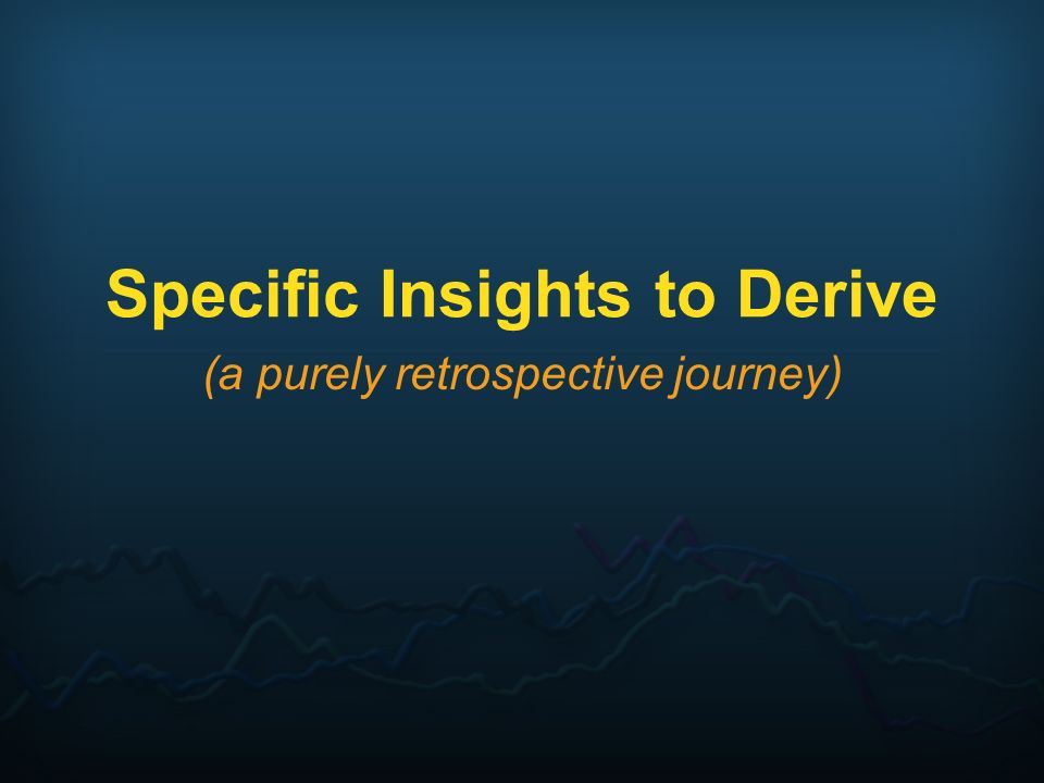 Specific Insights to Derive (a purely retrospective journey)
