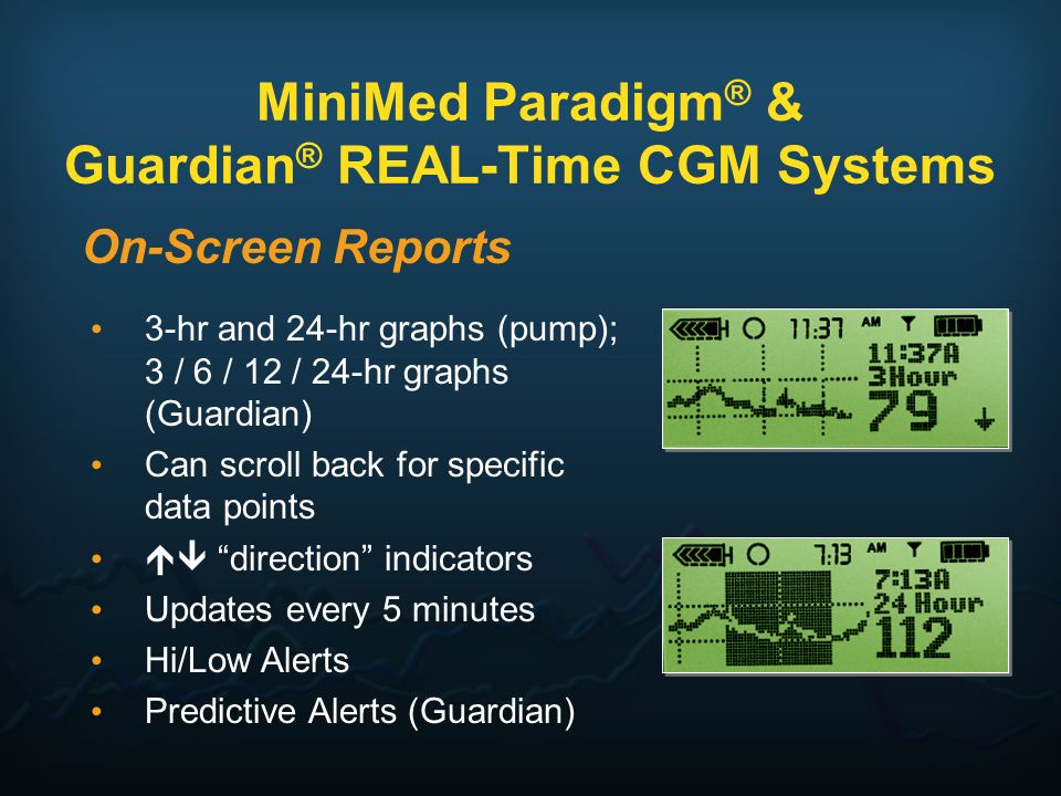 MiniMed Paradigm ® & Guardian ® REAL-Time CGM Systems On-Screen Reports 3-hr and 24-hr graphs (pump); 3 / 6 / 12 / 24-hr graphs (Guardian) Can scroll