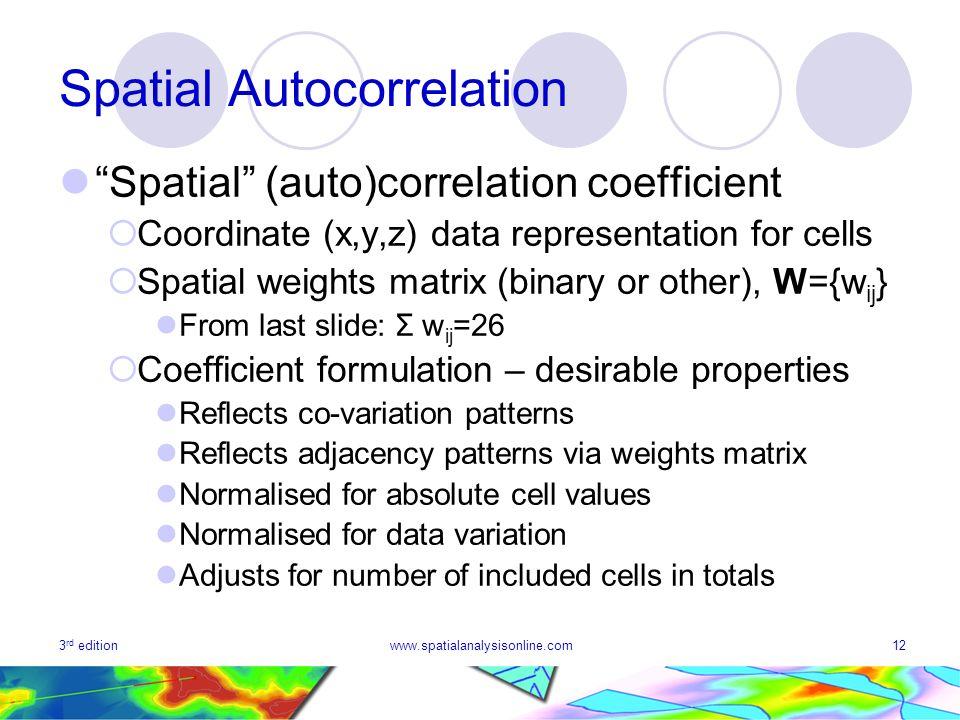 3 rd editionwww.spatialanalysisonline.com12 Spatial Autocorrelation Spatial (auto)correlation coefficient Coordinate (x,y,z) data representation for c