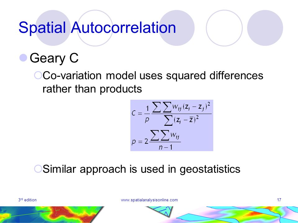 3 rd editionwww.spatialanalysisonline.com17 Spatial Autocorrelation Geary C Co-variation model uses squared differences rather than products Similar a