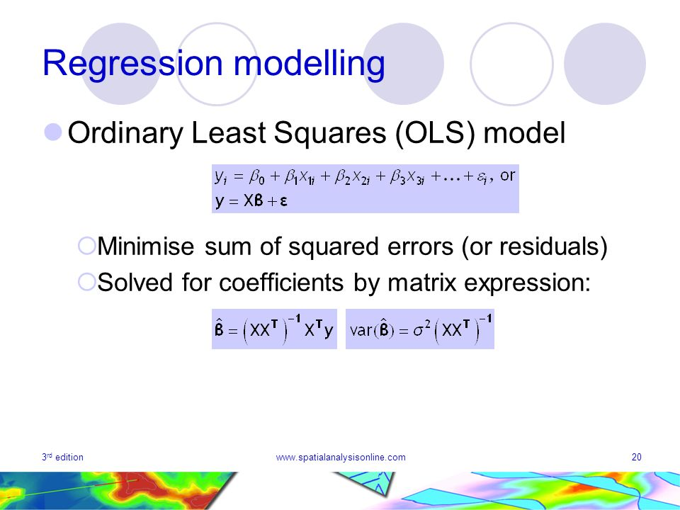 3 rd editionwww.spatialanalysisonline.com20 Regression modelling Ordinary Least Squares (OLS) model Minimise sum of squared errors (or residuals) Solv