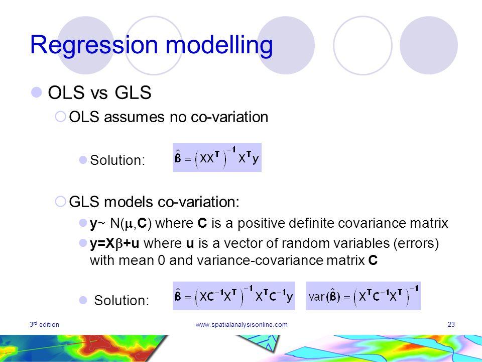 3 rd editionwww.spatialanalysisonline.com23 Regression modelling OLS vs GLS OLS assumes no co-variation Solution: GLS models co-variation: y~ N(,C) wh
