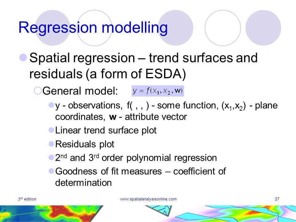 3 rd editionwww.spatialanalysisonline.com27 Regression modelling Spatial regression – trend surfaces and residuals (a form of ESDA) General model: y -