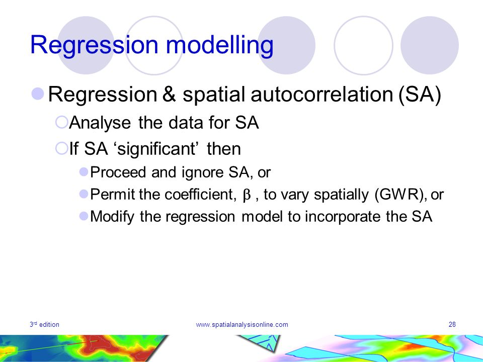 3 rd editionwww.spatialanalysisonline.com28 Regression modelling Regression & spatial autocorrelation (SA) Analyse the data for SA If SA significant t