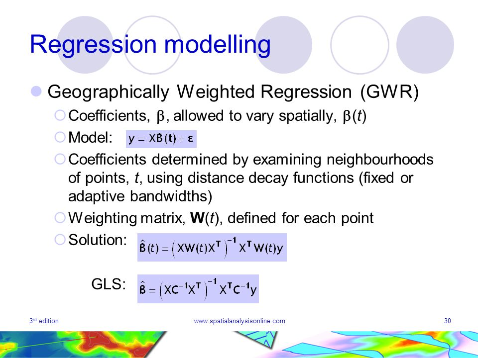 3 rd editionwww.spatialanalysisonline.com30 Regression modelling Geographically Weighted Regression (GWR) Coefficients,, allowed to vary spatially, (t