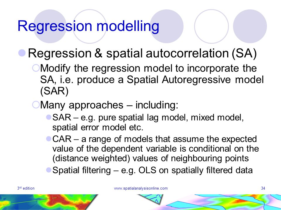 3 rd editionwww.spatialanalysisonline.com34 Regression modelling Regression & spatial autocorrelation (SA) Modify the regression model to incorporate