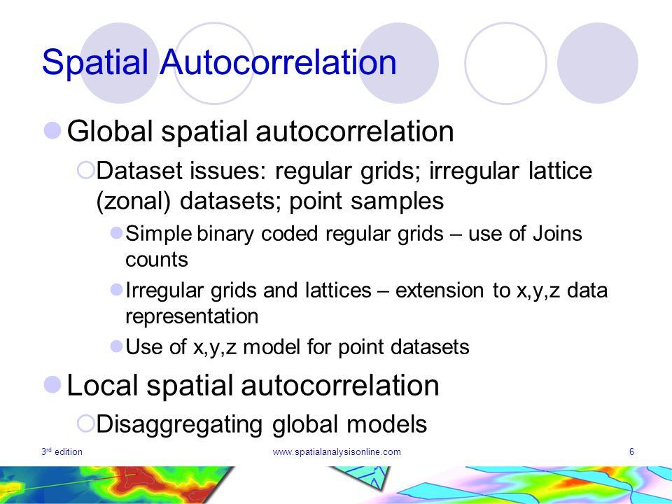 3 rd editionwww.spatialanalysisonline.com6 Spatial Autocorrelation Global spatial autocorrelation Dataset issues: regular grids; irregular lattice (zo