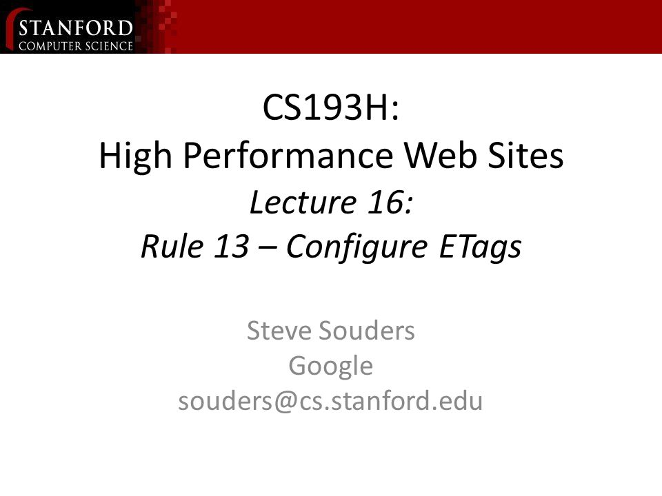 CS193H: High Performance Web Sites Lecture 16: Rule 13 – Configure ETags Steve Souders Google souders@cs.stanford.edu