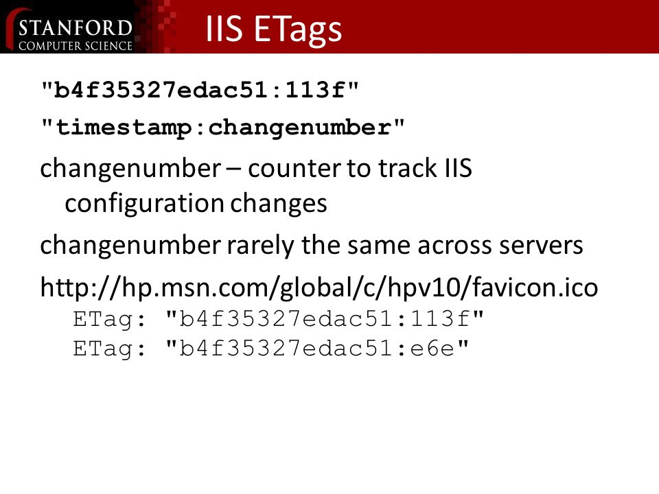 IIS ETags b4f35327edac51:113f timestamp:changenumber changenumber – counter to track IIS configuration changes changenumber rarely the same across servers http://hp.msn.com/global/c/hpv10/favicon.ico ETag: b4f35327edac51:113f ETag: b4f35327edac51:e6e