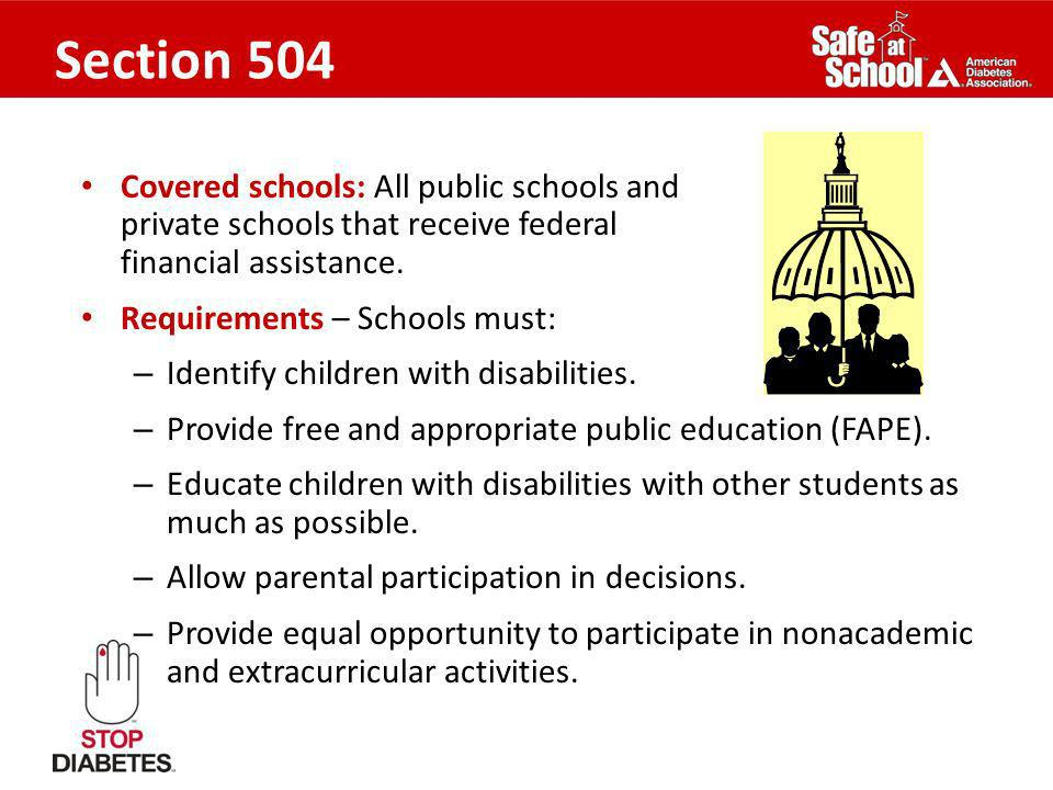 Section 504 Covered schools: All public schools and private schools that receive federal financial assistance. Requirements – Schools must: – Identify