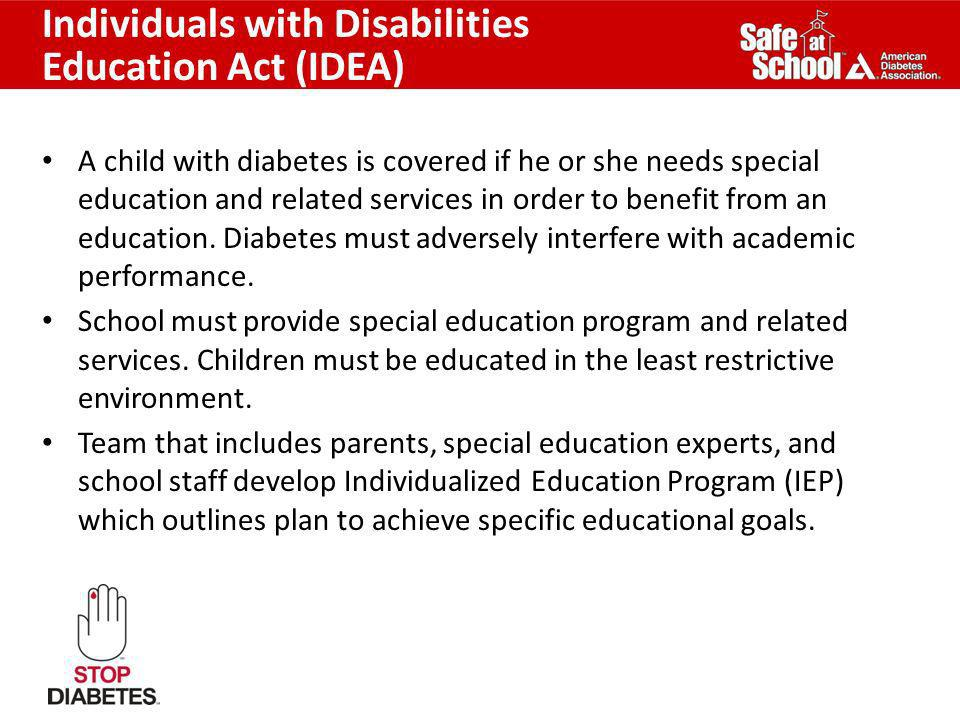 Individuals with Disabilities Education Act (IDEA) A child with diabetes is covered if he or she needs special education and related services in order