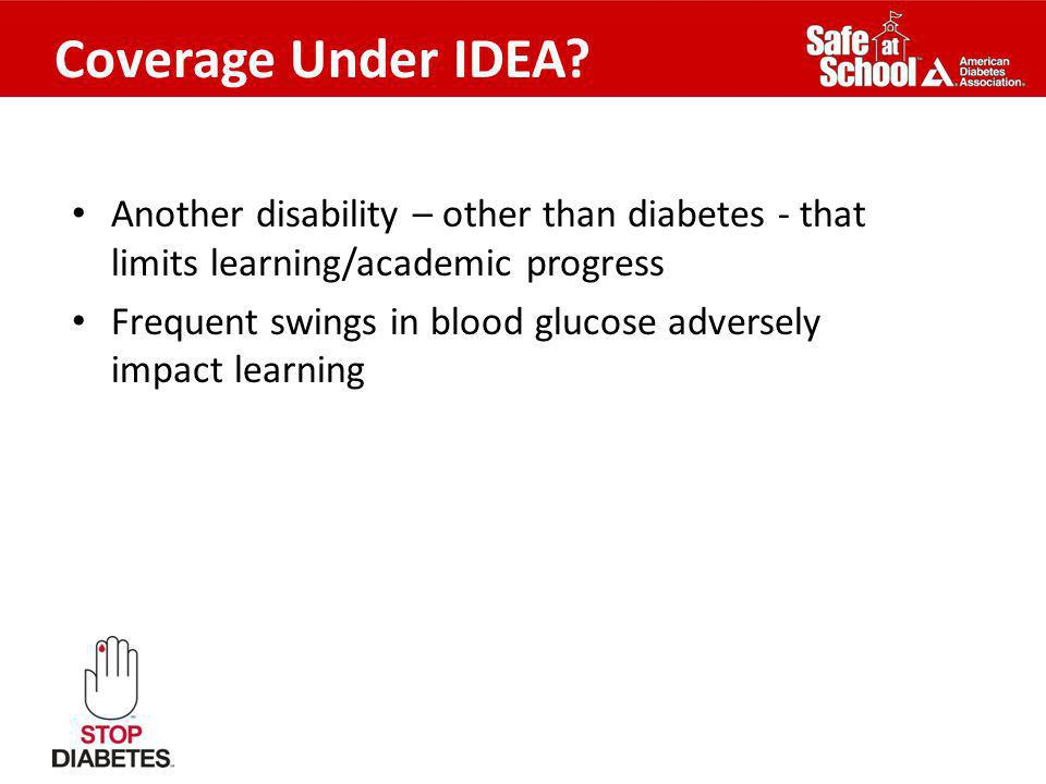 Coverage Under IDEA? Another disability – other than diabetes - that limits learning/academic progress Frequent swings in blood glucose adversely impa