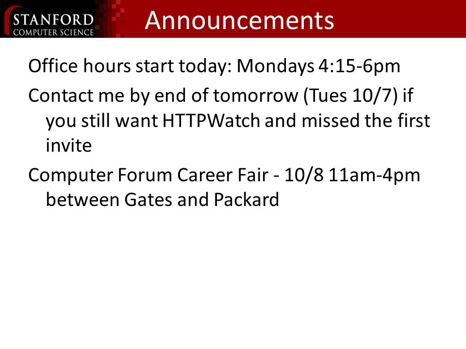 Announcements Office hours start today: Mondays 4:15-6pm Contact me by end of tomorrow (Tues 10/7) if you still want HTTPWatch and missed the first invite Computer Forum Career Fair - 10/8 11am-4pm between Gates and Packard