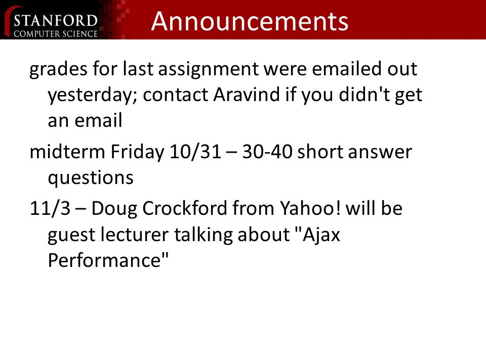 Announcements grades for last assignment were emailed out yesterday; contact Aravind if you didn t get an email midterm Friday 10/31 – 30-40 short answer questions 11/3 – Doug Crockford from Yahoo.