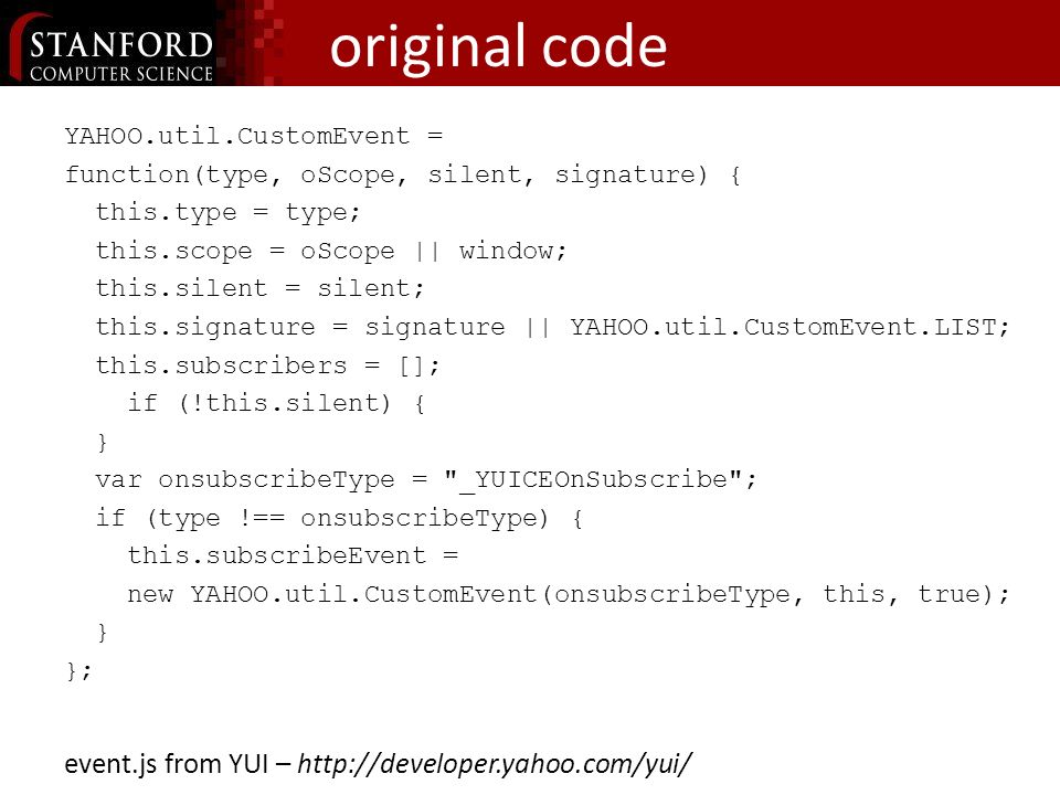 original code YAHOO.util.CustomEvent = function(type, oScope, silent, signature) { this.type = type; this.scope = oScope || window; this.silent = silent; this.signature = signature || YAHOO.util.CustomEvent.LIST; this.subscribers = []; if (!this.silent) { } var onsubscribeType = _YUICEOnSubscribe ; if (type !== onsubscribeType) { this.subscribeEvent = new YAHOO.util.CustomEvent(onsubscribeType, this, true); } }; event.js from YUI – http://developer.yahoo.com/yui/