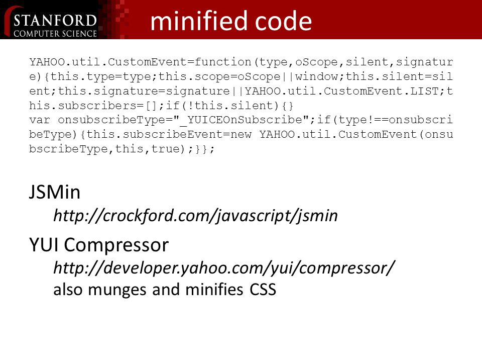minified code YAHOO.util.CustomEvent=function(type,oScope,silent,signatur e){this.type=type;this.scope=oScope||window;this.silent=sil ent;this.signature=signature||YAHOO.util.CustomEvent.LIST;t his.subscribers=[];if(!this.silent){} var_onsubscribeType= _YUICEOnSubscribe ;if(type!==onsubscri beType){this.subscribeEvent=new_YAHOO.util.CustomEvent(onsu bscribeType,this,true);}}; JSMin http://crockford.com/javascript/jsmin YUI Compressor http://developer.yahoo.com/yui/compressor/ also munges and minifies CSS