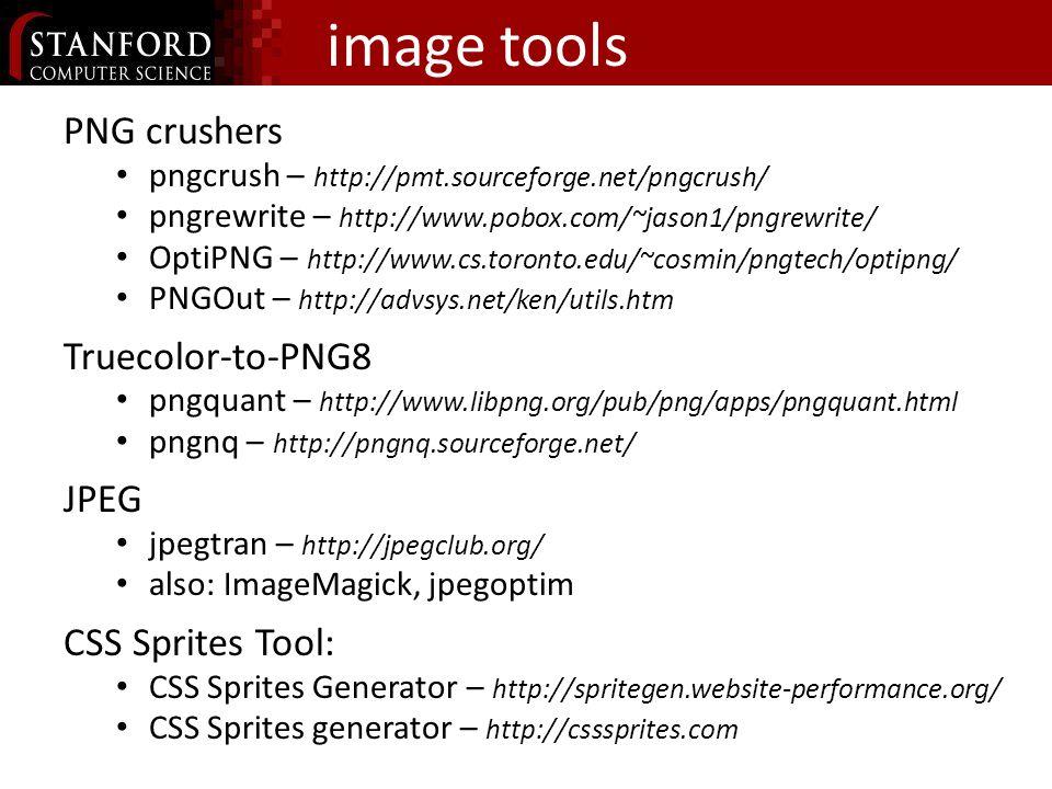 image tools PNG crushers pngcrush – http://pmt.sourceforge.net/pngcrush/ pngrewrite – http://www.pobox.com/~jason1/pngrewrite/ OptiPNG – http://www.cs.toronto.edu/~cosmin/pngtech/optipng/ PNGOut – http://advsys.net/ken/utils.htm Truecolor-to-PNG8 pngquant – http://www.libpng.org/pub/png/apps/pngquant.html pngnq – http://pngnq.sourceforge.net/ JPEG jpegtran – http://jpegclub.org/ also: ImageMagick, jpegoptim CSS Sprites Tool: CSS Sprites Generator – http://spritegen.website-performance.org/ CSS Sprites generator – http://csssprites.com