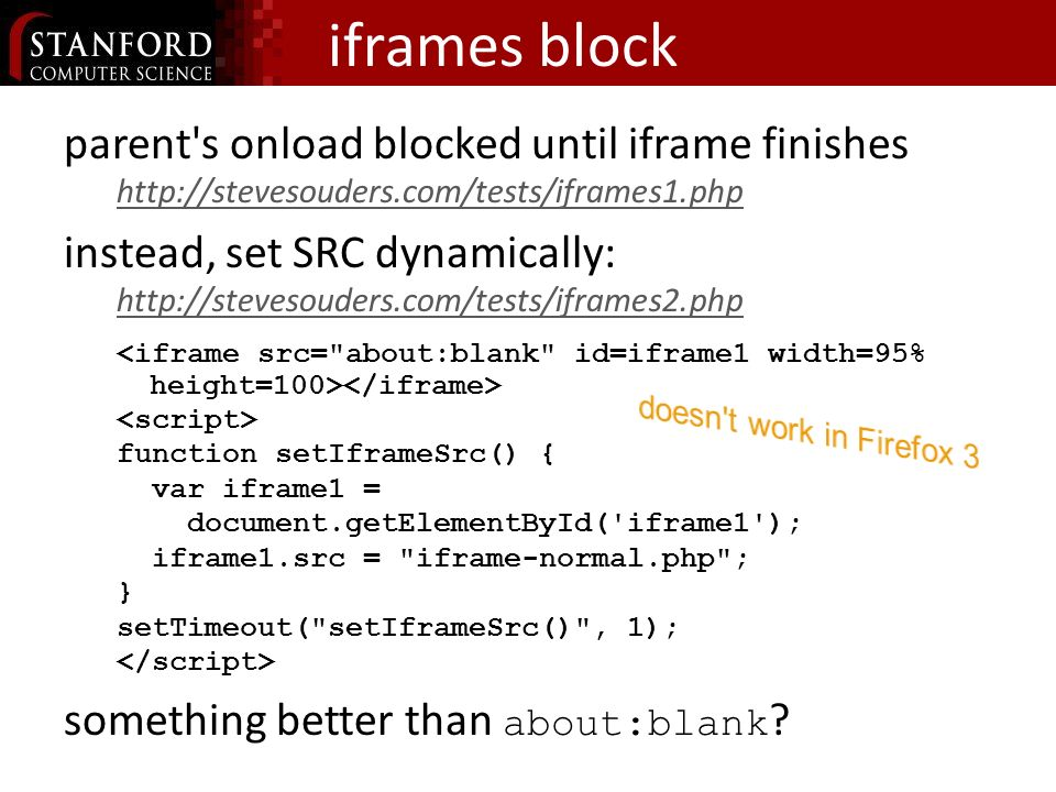 iframes block parent s onload blocked until iframe finishes http://stevesouders.com/tests/iframes1.php instead, set SRC dynamically: http://stevesouders.com/tests/iframes2.php function setIframeSrc() { var iframe1 = document.getElementById( iframe1 ); iframe1.src = iframe-normal.php ; } setTimeout( setIframeSrc() , 1); something better than about:blank