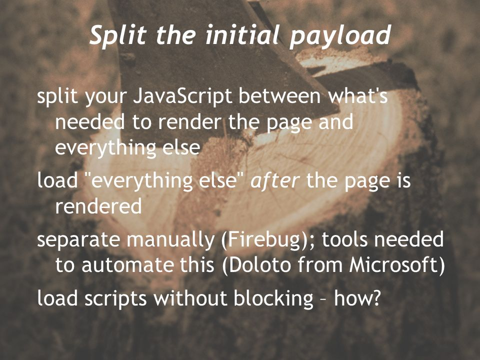Split the initial payload split your JavaScript between what s needed to render the page and everything else load everything else after the page is rendered separate manually (Firebug); tools needed to automate this (Doloto from Microsoft) load scripts without blocking – how