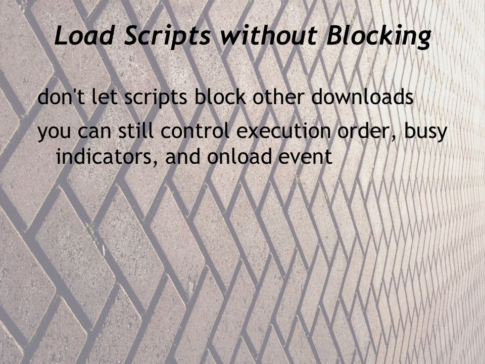 Load Scripts without Blocking don t let scripts block other downloads you can still control execution order, busy indicators, and onload event