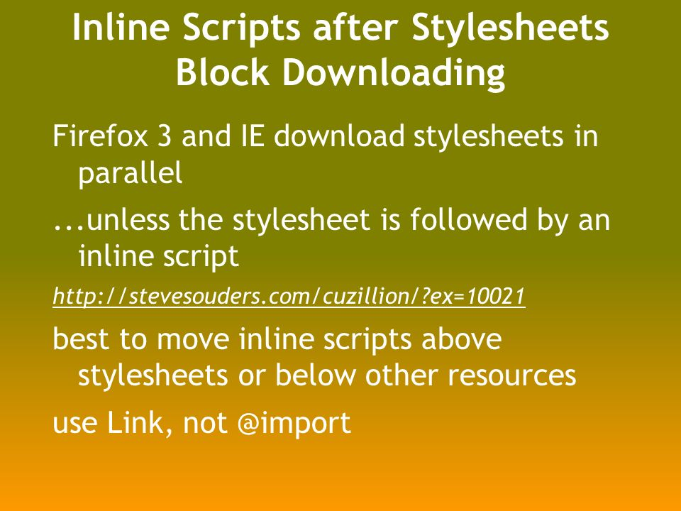Inline Scripts after Stylesheets Block Downloading Firefox 3 and IE download stylesheets in parallel...unless the stylesheet is followed by an inline script http://stevesouders.com/cuzillion/ ex=10021 best to move inline scripts above stylesheets or below other resources use Link, not @import