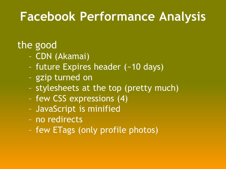 Facebook Performance Analysis the good –CDN (Akamai) –future Expires header (~10 days) –gzip turned on –stylesheets at the top (pretty much) –few CSS