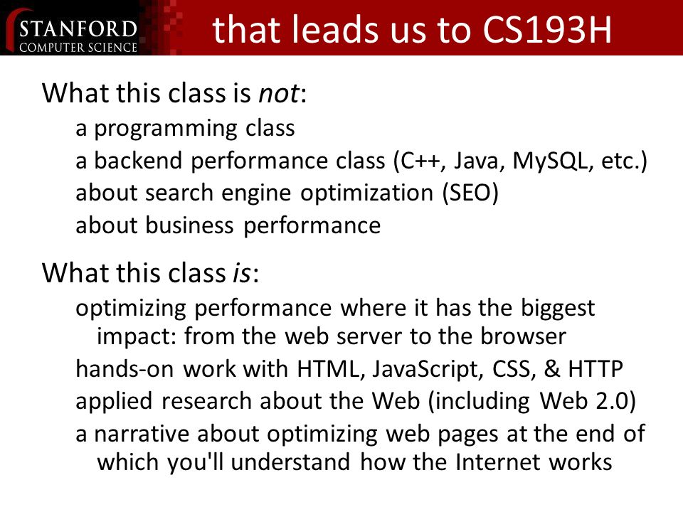 that leads us to CS193H What this class is not: a programming class a backend performance class (C++, Java, MySQL, etc.) about search engine optimization (SEO) about business performance What this class is: optimizing performance where it has the biggest impact: from the web server to the browser hands-on work with HTML, JavaScript, CSS, & HTTP applied research about the Web (including Web 2.0) a narrative about optimizing web pages at the end of which you ll understand how the Internet works