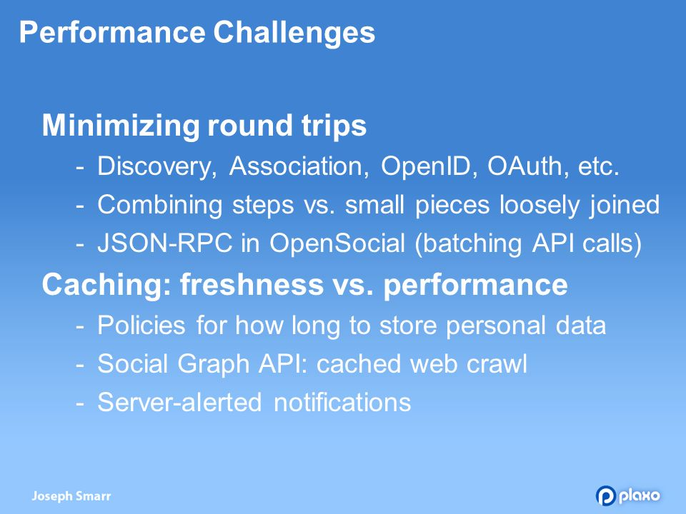 Performance Challenges Minimizing round trips Discovery, Association, OpenID, OAuth, etc.