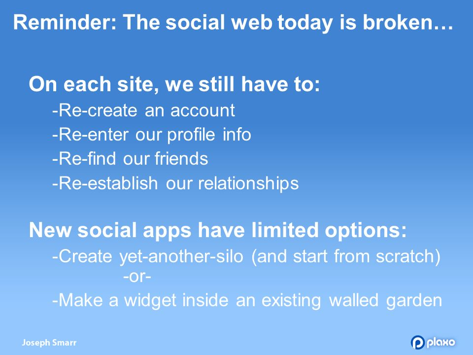 Reminder: The social web today is broken… On each site, we still have to: Re-create an account Re-enter our profile info Re-find our friends Re-establish our relationships New social apps have limited options: Create yet-another-silo (and start from scratch) -or- Make a widget inside an existing walled garden