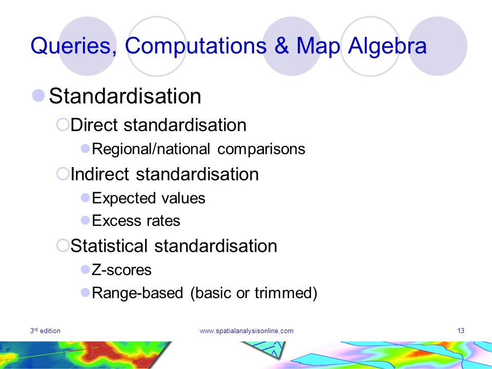 3 rd editionwww.spatialanalysisonline.com13 Queries, Computations & Map Algebra Standardisation Direct standardisation Regional/national comparisons Indirect standardisation Expected values Excess rates Statistical standardisation Z-scores Range-based (basic or trimmed)