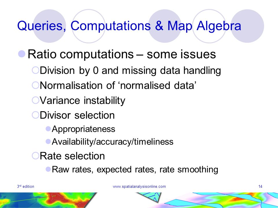 3 rd editionwww.spatialanalysisonline.com14 Queries, Computations & Map Algebra Ratio computations – some issues Division by 0 and missing data handling Normalisation of normalised data Variance instability Divisor selection Appropriateness Availability/accuracy/timeliness Rate selection Raw rates, expected rates, rate smoothing