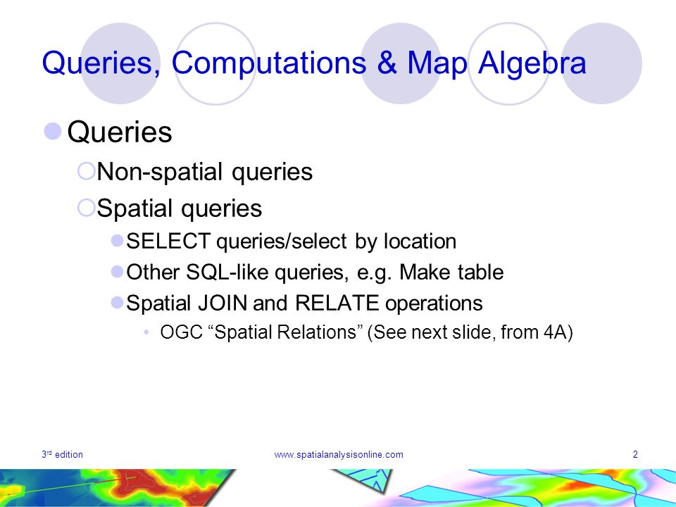 3 rd editionwww.spatialanalysisonline.com2 Queries, Computations & Map Algebra Queries Non-spatial queries Spatial queries SELECT queries/select by location Other SQL-like queries, e.g.