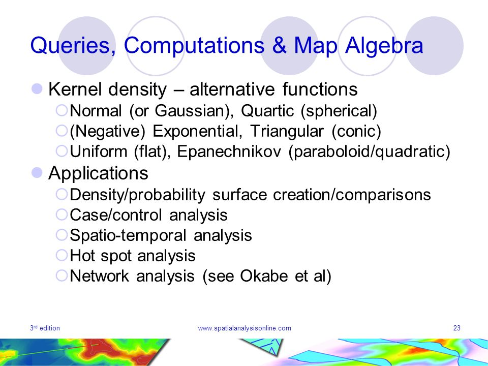 3 rd editionwww.spatialanalysisonline.com23 Queries, Computations & Map Algebra Kernel density – alternative functions Normal (or Gaussian), Quartic (