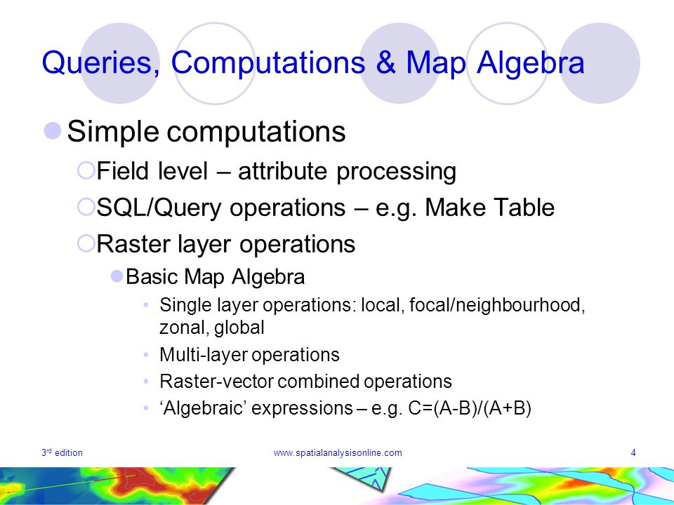 3 rd editionwww.spatialanalysisonline.com4 Queries, Computations & Map Algebra Simple computations Field level – attribute processing SQL/Query operat
