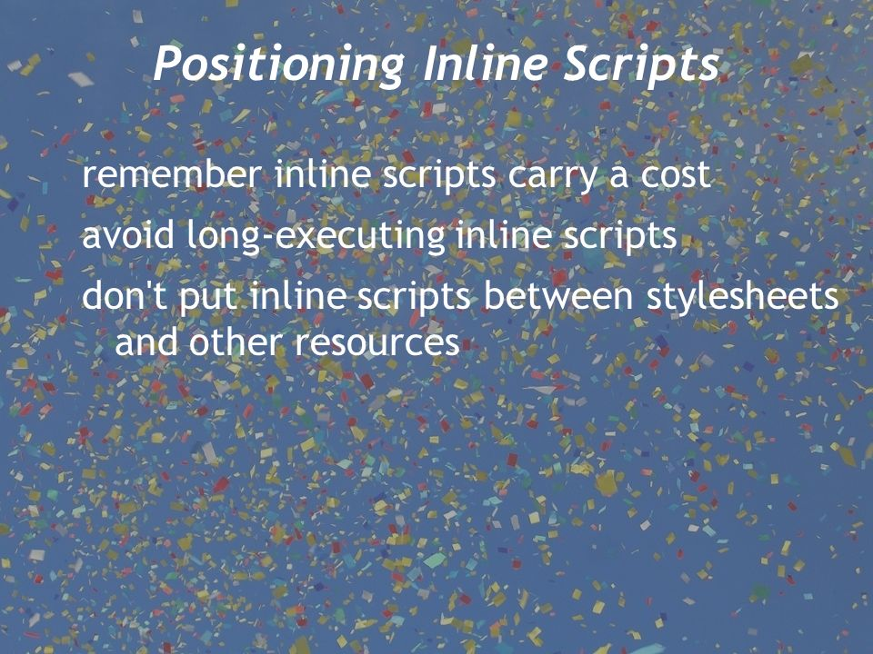 Positioning Inline Scripts remember inline scripts carry a cost avoid long-executing inline scripts don t put inline scripts between stylesheets and other resources