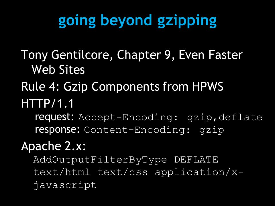going beyond gzipping Tony Gentilcore, Chapter 9, Even Faster Web Sites Rule 4: Gzip Components from HPWS HTTP/1.1 request: Accept-Encoding: gzip,deflate response: Content-Encoding: gzip Apache 2.x: AddOutputFilterByType DEFLATE text/html text/css application/x- javascript
