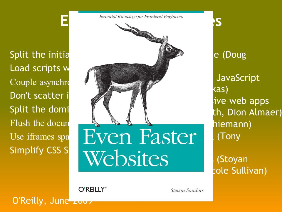 Even Faster Web Sites Split the initial payload Load scripts without blocking Couple asynchronous scripts Don t scatter inline scripts Split the dominant domain Flush the document early Use iframes sparingly Simplify CSS Selectors O Reilly, June 2009 Ajax performance (Doug Crockford) Writing efficient JavaScript (Nicholas Zakas) Creating responsive web apps (Ben Galbraith, Dion Almaer) Comet (Dylan Schiemann) Beyond Gzipping (Tony Gentilcore) Optimize Images (Stoyan Stefanov, Nicole Sullivan)
