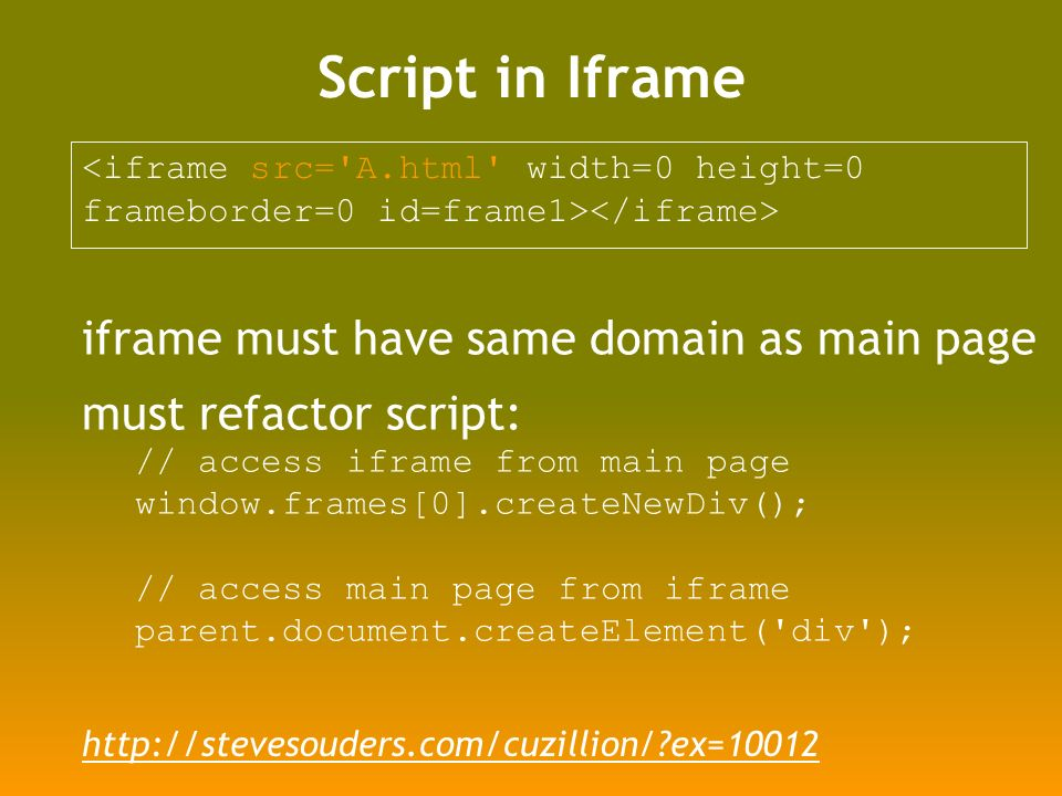 Script in Iframe <iframe src= A.html width=0 height=0 frameborder=0 id=frame1> iframe must have same domain as main page must refactor script: // access iframe from main page window.frames[0].createNewDiv(); // access main page from iframe parent.document.createElement( div ); http://stevesouders.com/cuzillion/?ex=10012