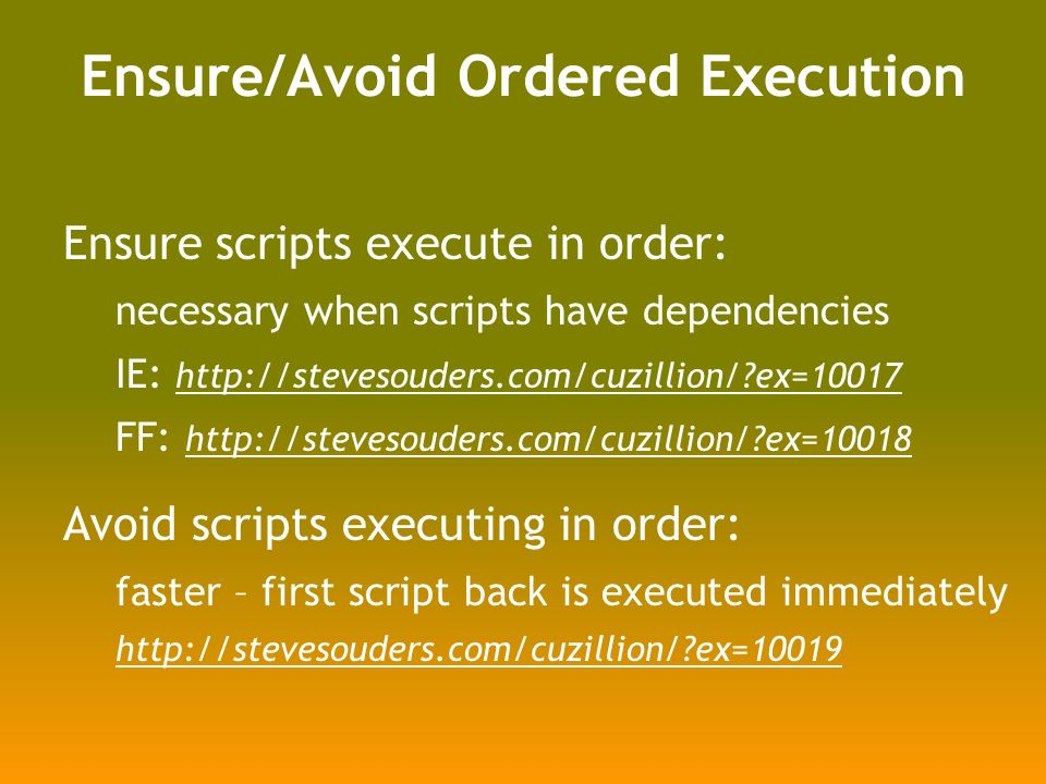 Ensure scripts execute in order: necessary when scripts have dependencies IE: http://stevesouders.com/cuzillion/?ex=10017 http://stevesouders.com/cuzillion/?ex=10017 FF: http://stevesouders.com/cuzillion/?ex=10018 http://stevesouders.com/cuzillion/?ex=10018 Avoid scripts executing in order: faster – first script back is executed immediately http://stevesouders.com/cuzillion/?ex=10019 Ensure/Avoid Ordered Execution