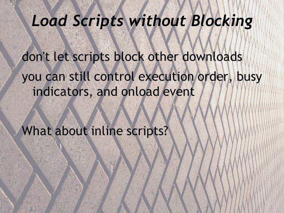 Load Scripts without Blocking don t let scripts block other downloads you can still control execution order, busy indicators, and onload event What about inline scripts?