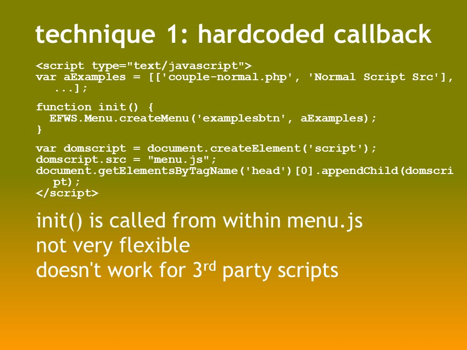 technique 1: hardcoded callback var aExamples = [[ couple-normal.php , Normal Script Src ],...]; function init() { EFWS.Menu.createMenu( examplesbtn , aExamples); } var domscript = document.createElement( script ); domscript.src = menu.js ; document.getElementsByTagName( head )[0].appendChild(domscri pt); init() is called from within menu.js not very flexible doesn t work for 3 rd party scripts